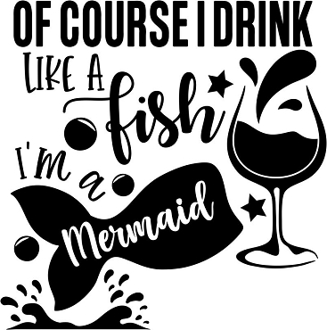 Of course I drink like a fish.