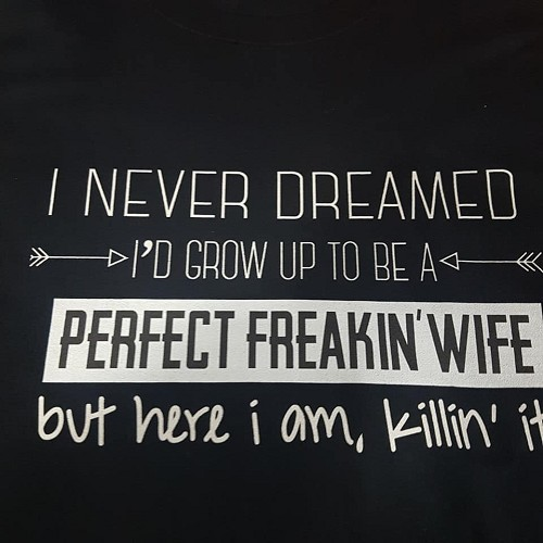 I never dreamed I'd grow up to be the perfect wife (black shirt)